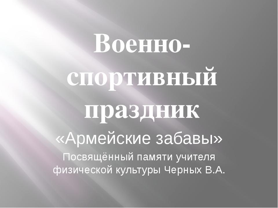 Военно-спортивный праздник «Армейские забавы» Посвящённый памяти учителя физи...