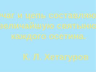 Очаг и цепь составляют величайшую святыню каждого осетина. К. Л. Хетагуров
