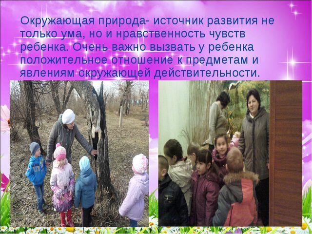Окружающая природа- источник развития не только ума, но и нравственность чувс...