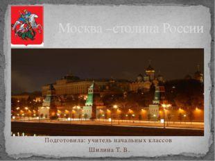 Подготовила: учитель начальных классов Шилина Т. В. Москва –столица России