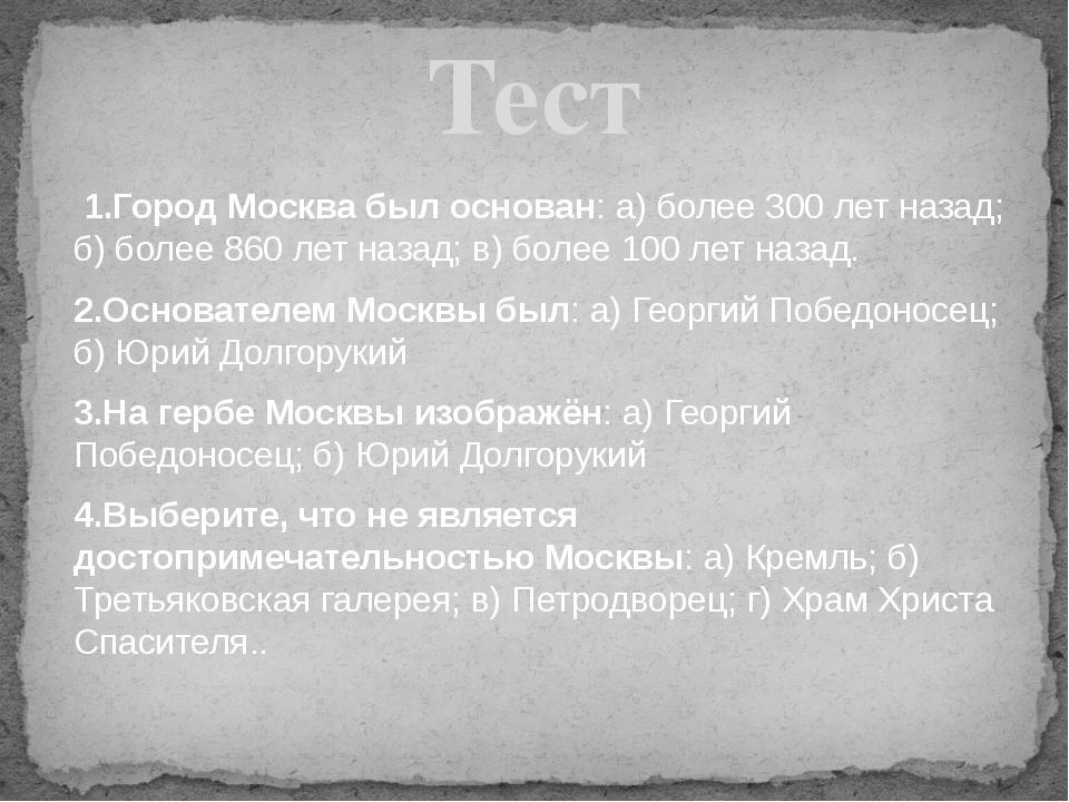 1.Город Москва был основан: а) более 300 лет назад; б) более 860 лет назад;...