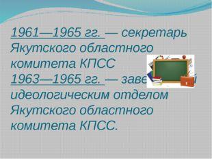 1961—1965 гг. — секретарь Якутского областного комитета КПСС 1963—1965 гг. —