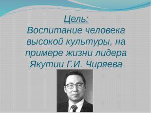 Цель: Воспитание человека высокой культуры, на примере жизни лидера Якутии Г.