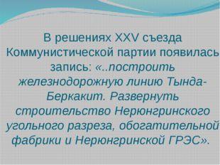 В решениях XXV съезда Коммунистической партии появилась запись: «..построить