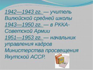 1942—1943 гг. — учитель Вилюйской средней школы 1943—1950 гг. — в РККА-Советс