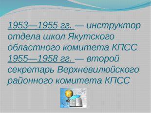 1953—1955 гг. — инструктор отдела школ Якутского областного комитета КПСС 195