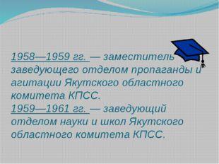 1958—1959 гг. — заместитель заведующего отделом пропаганды и агитации Якутско