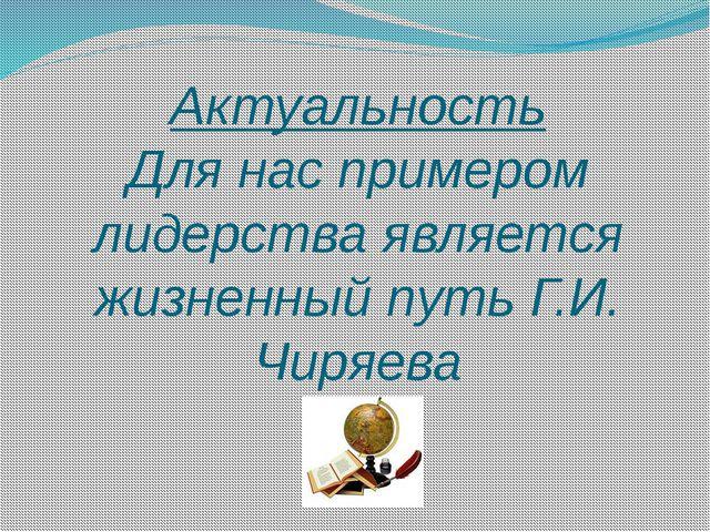 Актуальность Для нас примером лидерства является жизненный путь Г.И. Чиряева