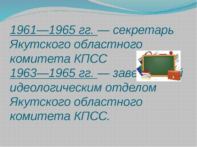 1961—1965 гг. — секретарь Якутского областного комитета КПСС 1963—1965 гг. —...