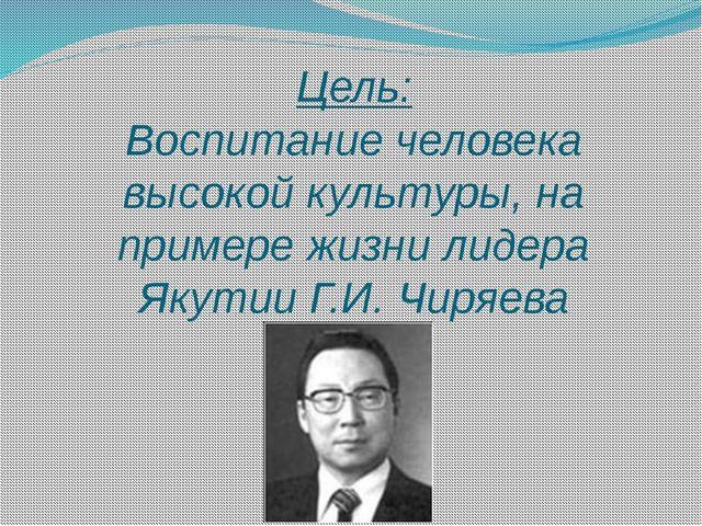 Цель: Воспитание человека высокой культуры, на примере жизни лидера Якутии Г....