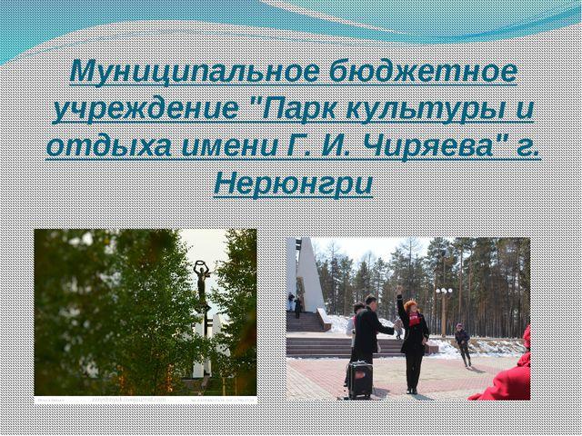 """Муниципальное бюджетное учреждение """"Парк культуры и отдыха имени Г. И. Чиряев..."""