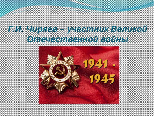 Г.И. Чиряев – участник Великой Отечественной войны