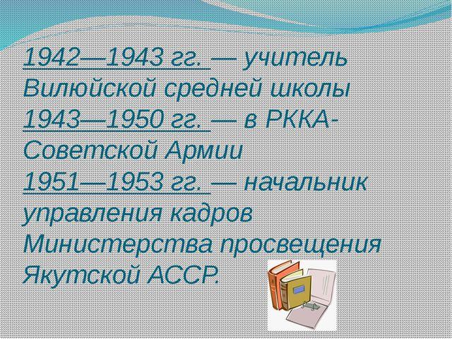 1942—1943 гг. — учитель Вилюйской средней школы 1943—1950 гг. — в РККА-Советс...