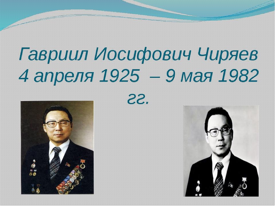 Гавриил Иосифович Чиряев 4 апреля 1925 – 9 мая 1982 гг.