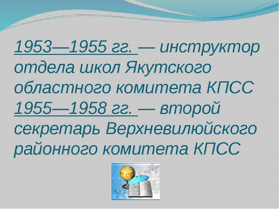 1953—1955 гг. — инструктор отдела школ Якутского областного комитета КПСС 195...