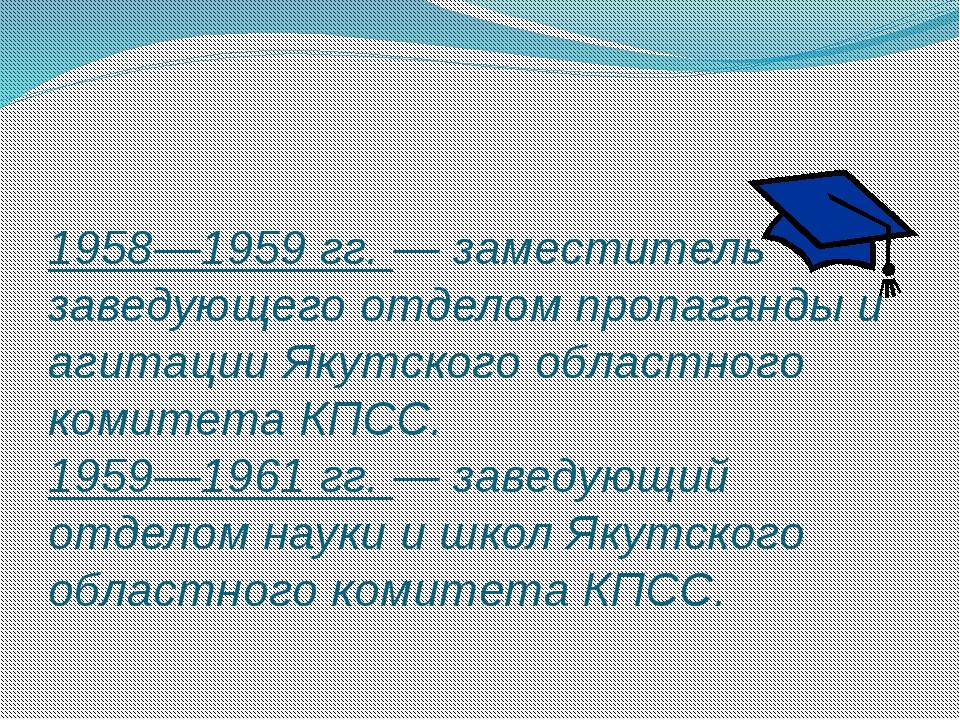 1958—1959 гг. — заместитель заведующего отделом пропаганды и агитации Якутско...