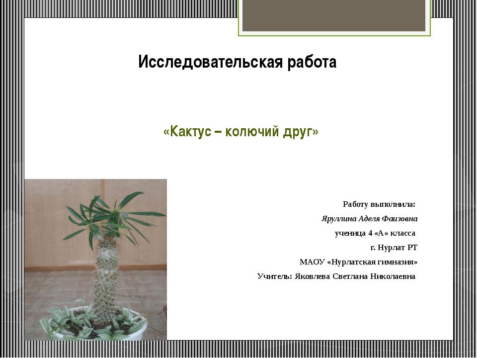 Исследовательская работа «Кактус – колючий друг» Работу выполнила: Яруллина А...