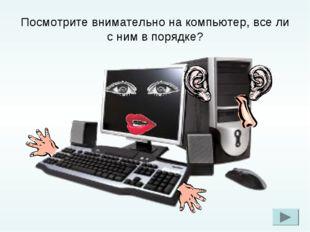 Посмотрите внимательно на компьютер, все ли с ним в порядке?
