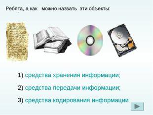 . Ребята, а как можно назвать эти объекты: 1) средства хранения информации; 2