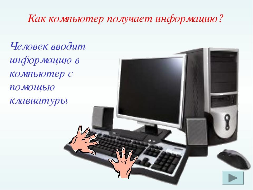 Как компьютер получает информацию? Человек вводит информацию в компьютер с по...