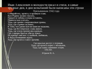 Иван Алексеевич в молодости писал и стихи, в самые трудные дни, в дни испытан