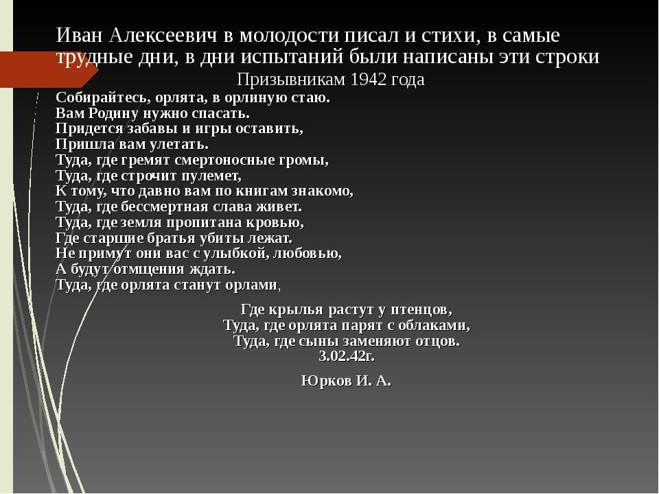 Иван Алексеевич в молодости писал и стихи, в самые трудные дни, в дни испытан...