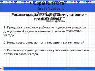 Рекомендации по подготовки учителям – предметникам 1. Продолжить систему