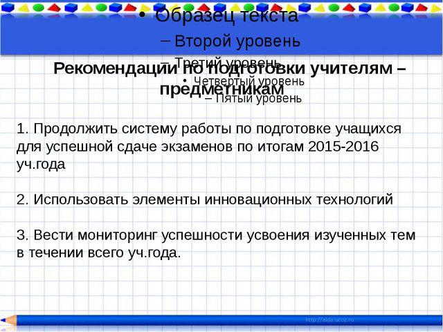 Рекомендации по подготовки учителям – предметникам 1. Продолжить систему...