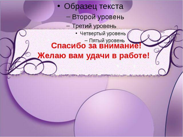 Спасибо за внимание! Желаю вам удачи в работе!