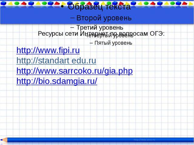 Ресурсы сети Интернет по вопросам ОГЭ: http://www.fipi.ru http://standart ed...