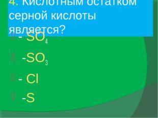 4. Кислотным остатком серной кислоты является? - SO4 -SO3 - Cl -S
