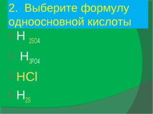 2. Выберите формулу одноосновной кислоты H 2SO4 H3PO4 HCl H2S