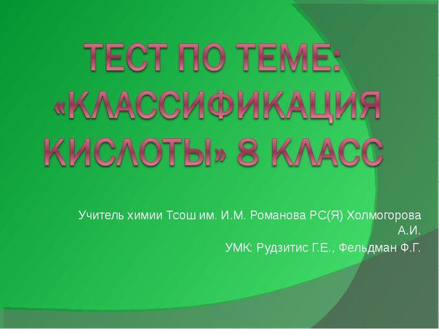 Учитель химии Тсош им. И.М. Романова РС(Я) Холмогорова А.И. УМК: Рудзитис Г.Е...