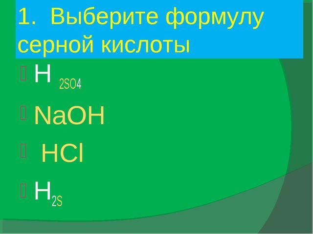 1. Выберите формулу серной кислоты H 2SO4 NaOH HCl H2S