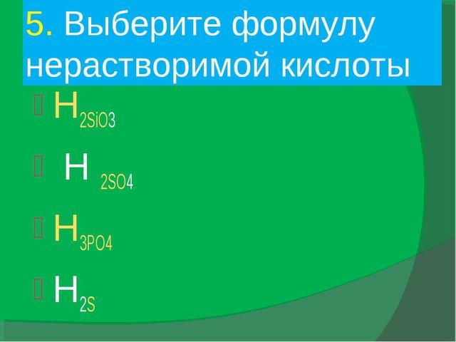 5. Выберите формулу нерастворимой кислоты H2SiO3 H 2SO4 H3PO4 H2S