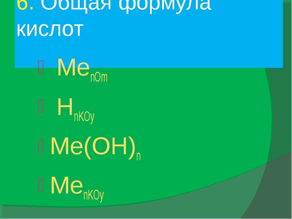 6. Общая формула кислот MenOm HnKOy Me(OH)n MenKOy