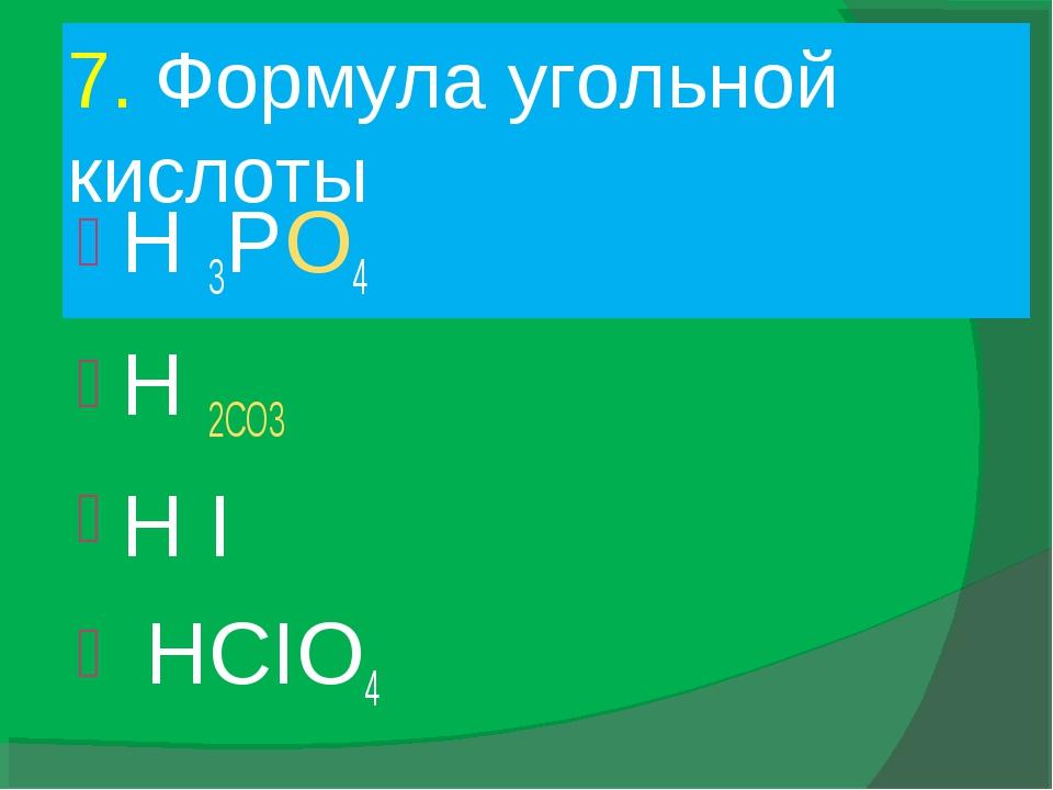 7. Формула угольной кислоты H 3PO4 H 2CO3 H I HCIO4
