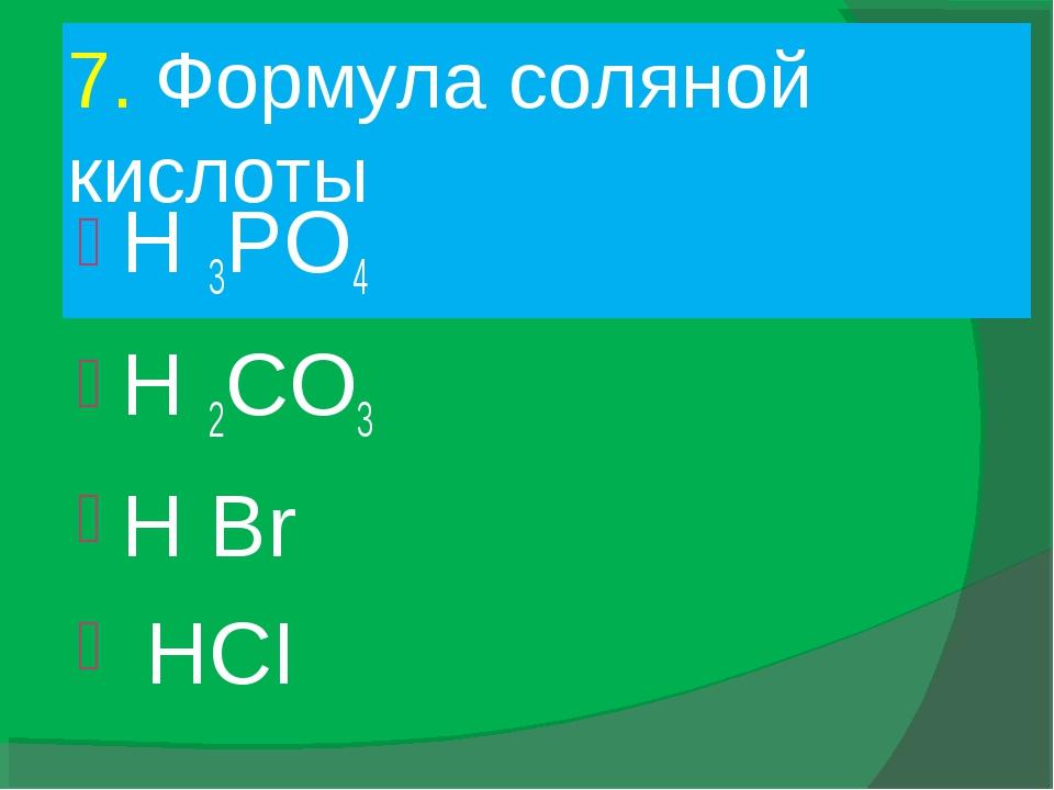 7. Формула соляной кислоты H 3PO4 H 2CO3 H Br HCI