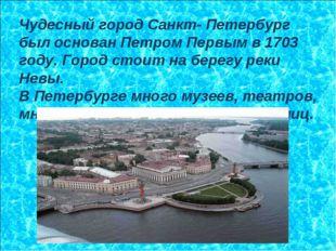 Чудесный город Санкт- Петербург был основан Петром Первым в 1703 году. Город