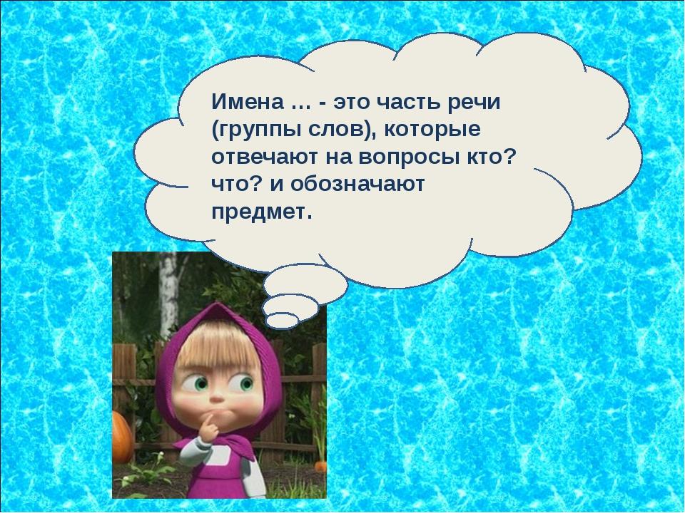 Имена … - это часть речи (группы слов), которые отвечают на вопросы кто? что?...
