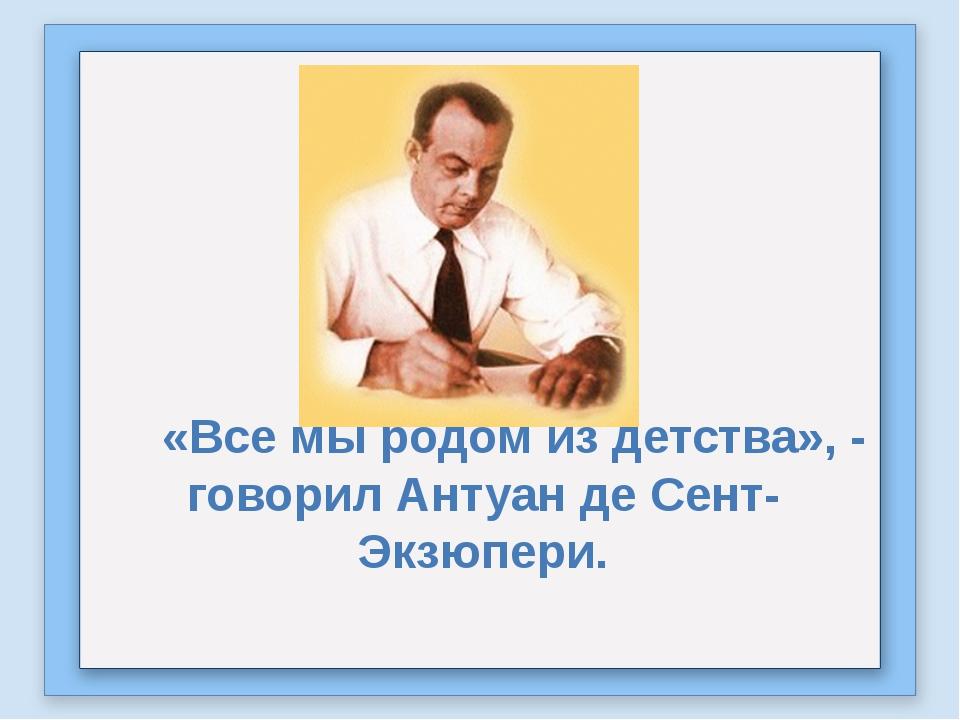 «Все мы родом из детства», - говорил Антуан де Сент-Экзюпери.