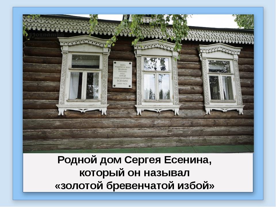 Родной дом Сергея Есенина, который он называл «золотой бревенчатой избой»