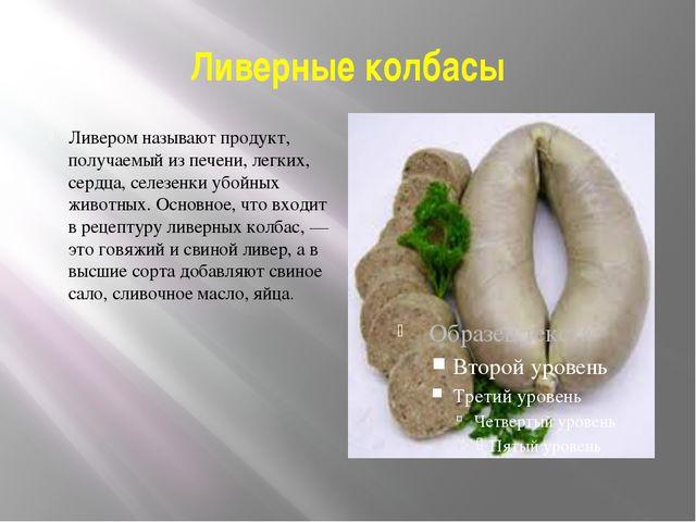 Ливерные колбасы Ливером называют продукт, получаемый из печени, легких, серд...