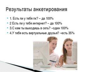 1. Есть ли у тебя пк? – да 100% 2 Есть ли у тебя интернет? – да 100% 3.С кем