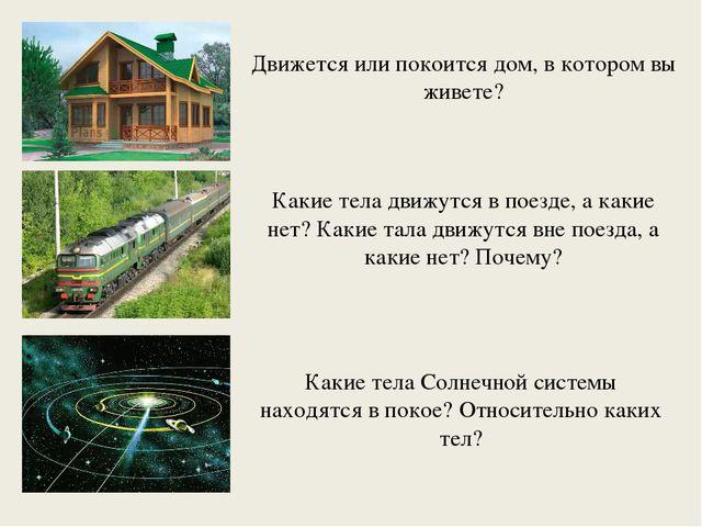 Движется или покоится дом, в котором вы живете? Какие тела движутся в поезде,...