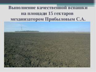 Выполнение качественной вспашки на площади 15 гектаров механизатором Прибылов
