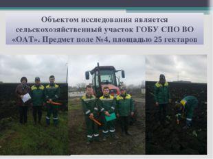 Объектом исследования является сельскохозяйственный участок ГОБУ СПО ВО «ОАТ»