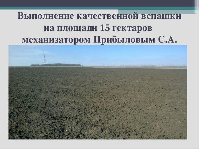 Выполнение качественной вспашки на площади 15 гектаров механизатором Прибылов...