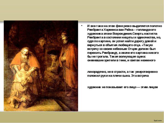 И все-таки на этом фоне резко выделяется полотно РембрантаХарменса ван Рейн...