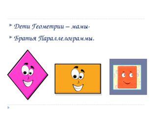Дети Геометрии – мамы- Братья Параллелограммы.